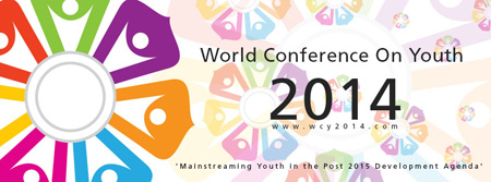 World Conference on Youth 2014. Website: www.wcy2014.com 'Mainstreaming Youth in the Post 2015 Development Agenda'